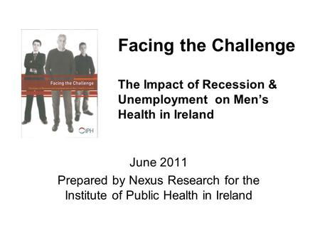 Facing the Challenge The Impact of Recession & Unemployment on Men's Health in Ireland June 2011 Prepared by Nexus Research for the Institute of Public.