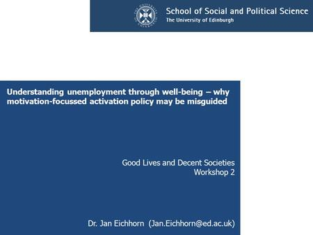 Understanding unemployment through well-being – why motivation-focussed activation policy may be misguided Good Lives and Decent Societies Workshop 2 Dr.