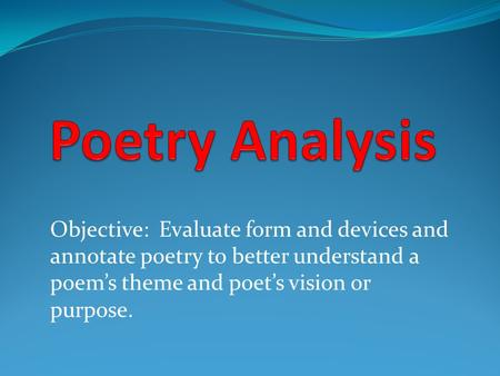 Objective: Evaluate form and devices and annotate poetry to better understand a poem's theme and poet's vision or purpose.