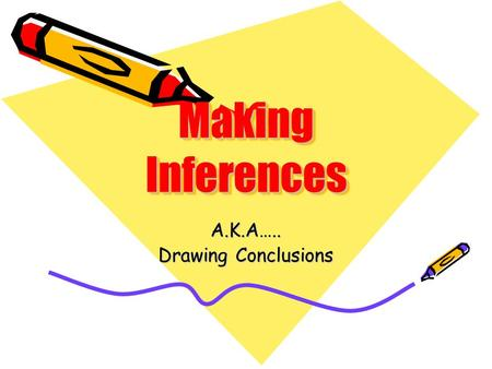 "Making Inferences A.K.A….. Drawing Conclusions. What does ""making an inference"" mean? It means the same thing as to draw a conclusion, or A way of figuring."