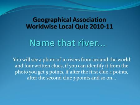 You will see a photo of 10 rivers from around the world and four written clues, if you can identify it from the photo you get 5 points, if after the first.