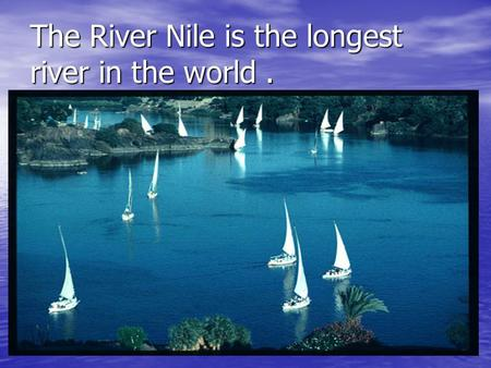 The River Nile is the longest river in the world..