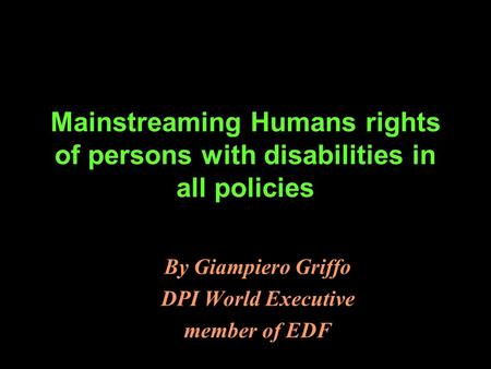 Mainstreaming Humans rights of persons with disabilities in all policies By Giampiero Griffo DPI World Executive member of EDF.