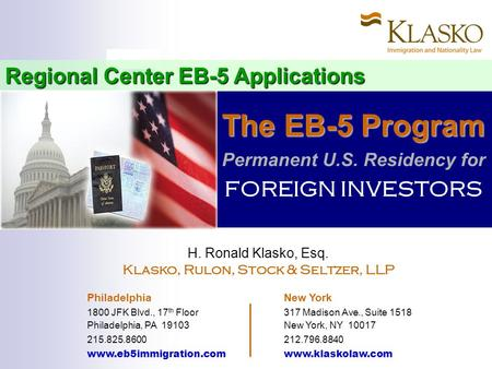 Regional Center EB-5 Applications The EB-5 Program The EB-5 Program Permanent U.S. Residency for FOREIGN INVESTORS H. Ronald Klasko, Esq. Klasko, Rulon,