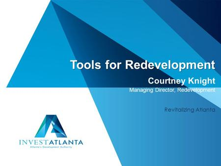 Tools for Redevelopment Tools for Redevelopment Courtney Knight Managing Director, Redevelopment Revitalizing Atlanta.