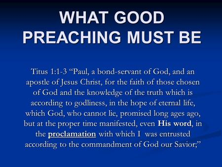 "WHAT GOOD PREACHING MUST BE Titus 1:1-3 ""Paul, a bond-servant of God, and an apostle of Jesus Christ, for the faith of those chosen of God and the knowledge."