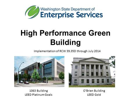 High Performance Green Building Implementation of RCW 39.35D through July 2014 1063 Building LEED Platinum Goals O'Brien Building LEED Gold.