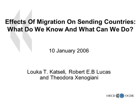 1 Effects Of Migration On Sending Countries: What Do We Know And What Can We Do? 10 January 2006 Louka T. Katseli, Robert E.B Lucas and Theodora Xenogiani.