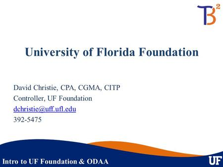 Intro to UF Foundation & ODAA University of Florida Foundation David Christie, CPA, CGMA, CITP Controller, UF Foundation 392-5475.