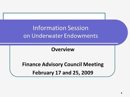 1 Information Session on Underwater Endowments Overview Finance Advisory Council Meeting February 17 and 25, 2009.