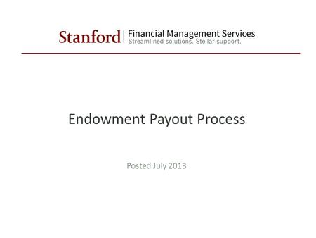Endowment Payout Process Posted July 2013. Confidential Stanford University Confidential Stanford University Endowment Payout Process Tutorial Segments.