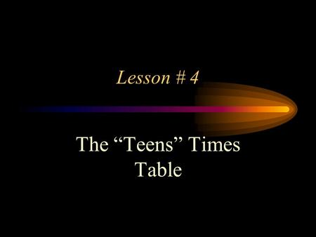 "Lesson # 4 The ""Teens"" Times Table People might say… Hey… This is a ""teen"" Lesson, intended for ""teens"", That's pretty Keen, If you know what I mean,"