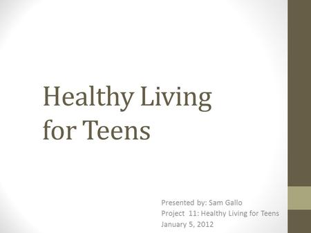 Healthy Living for Teens Presented by: Sam Gallo Project 11: Healthy Living for Teens January 5, 2012.