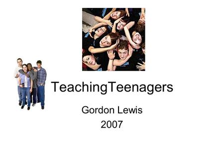 TeachingTeenagers Gordon Lewis 2007. Teens get bad press!