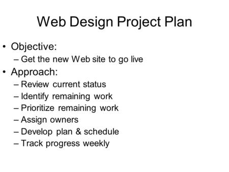 Web Design Project Plan Objective: –Get the new Web site to go live Approach: –Review current status –Identify remaining work –Prioritize remaining work.