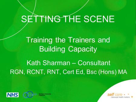 SETTING THE SCENE Training the Trainers and Building Capacity Kath Sharman – Consultant RGN, RCNT, RNT, Cert Ed, Bsc (Hons) MA.