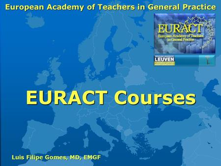European Academy of Teachers in General Practice Luis Filipe Gomes, MD, EMGF EURACT Courses.