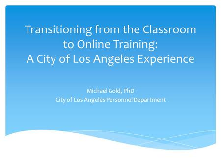 Transitioning from the Classroom to Online Training: A City of Los Angeles Experience Michael Gold, PhD City of Los Angeles Personnel Department.