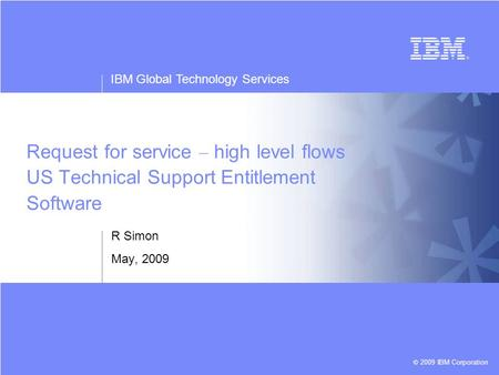 IBM Global Technology Services © 2009 IBM Corporation Request for service – high level flows US Technical Support Entitlement Software R Simon May, 2009.