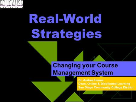 Dr. Andrea Henne Dean, Online & Distributed Learning San Diego Community College District Real-World Strategies Changing your Course Management System.