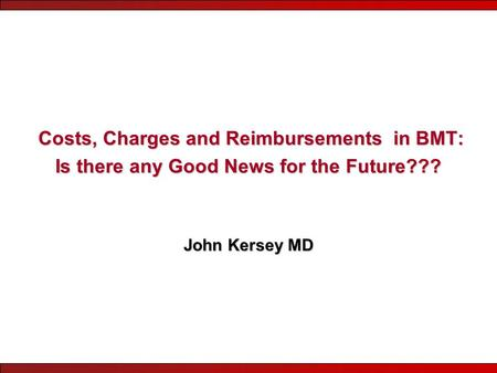 Costs, Charges and Reimbursements in BMT: Is there any Good News for the Future??? Costs, Charges and Reimbursements in BMT: Is there any Good News for.