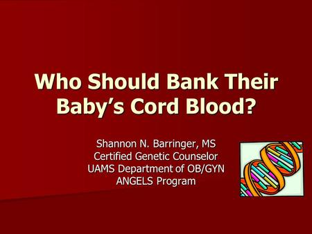 Shannon N. Barringer, MS Certified Genetic Counselor UAMS Department of OB/GYN ANGELS Program Who Should Bank Their Baby's Cord Blood?