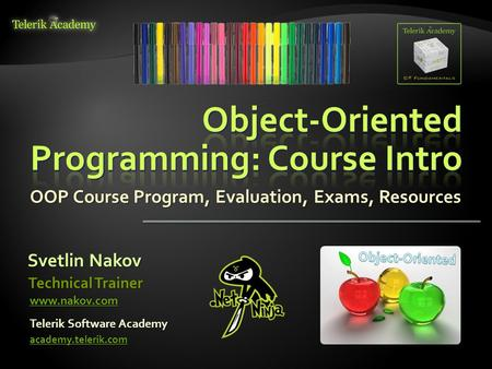 OOP Course Program, Evaluation, Exams, Resources Svetlin Nakov Telerik Software Academy academy.telerik.com Technical Trainer www.nakov.com.