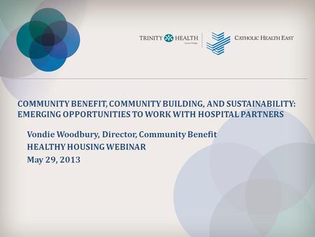 COMMUNITY BENEFIT, COMMUNITY BUILDING, AND SUSTAINABILITY: EMERGING OPPORTUNITIES TO WORK WITH HOSPITAL PARTNERS Vondie Woodbury, Director, Community Benefit.