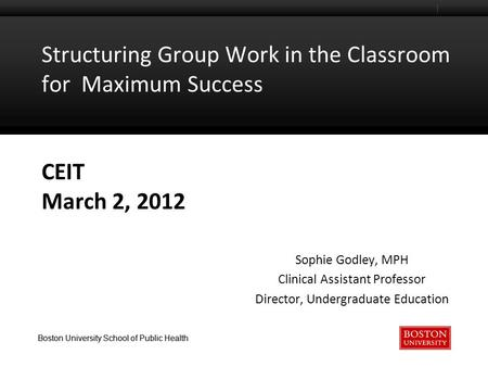 Boston University School of Public Health Structuring Group Work in the Classroom for Maximum Success CEIT March 2, 2012 Sophie Godley, MPH Clinical Assistant.