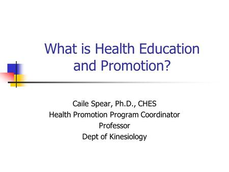 What is Health Education and Promotion? Caile Spear, Ph.D., CHES Health Promotion Program Coordinator Professor Dept of Kinesiology.
