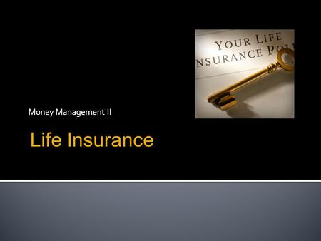 Money Management II Life Insurance.  What is life insurance?  What is the purpose of life insurance and who needs it the most?  Types of life insurance.