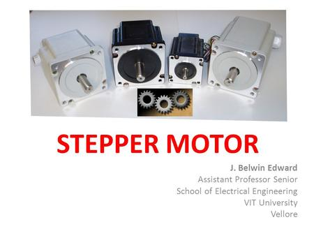 STEPPER MOTOR J. Belwin Edward Assistant Professor Senior School of Electrical Engineering VIT University Vellore.