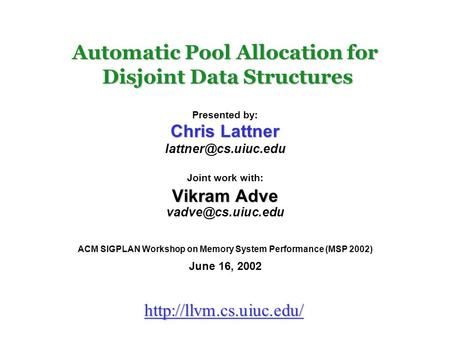 Automatic Pool Allocation for Disjoint Data Structures Presented by: Chris Lattner Joint work with: Vikram Adve ACM.