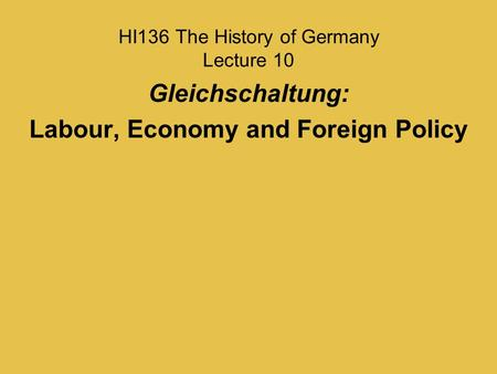 HI136 The History of Germany Lecture 10 Gleichschaltung: <strong>Labour</strong>, Economy and Foreign Policy.