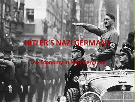 HITLER'S NAZI GERMANY The Economy in Nazi Germany.