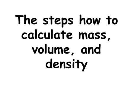 The steps how to calculate mass, volume, and density