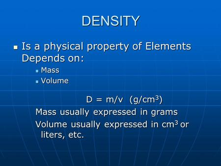 DENSITY Is a physical property of Elements Depends on: Is a physical property of Elements Depends on: Mass Mass Volume Volume D = m/v (g/cm 3 ) D = m/v.