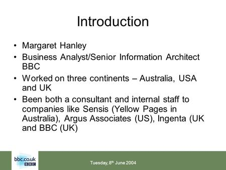 Tuesday, 8 th June 2004 Introduction Margaret Hanley Business Analyst/Senior Information Architect BBC Worked on three continents – Australia, USA and.