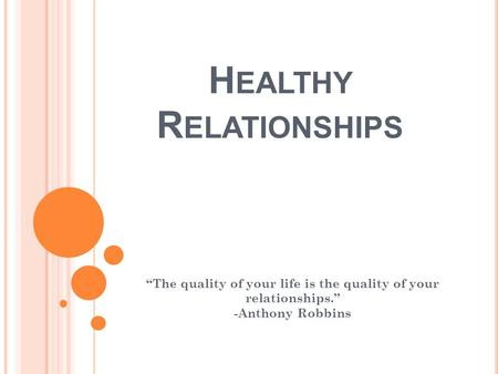 "H EALTHY R ELATIONSHIPS ""The quality of your life is the quality of your relationships."" -Anthony Robbins."