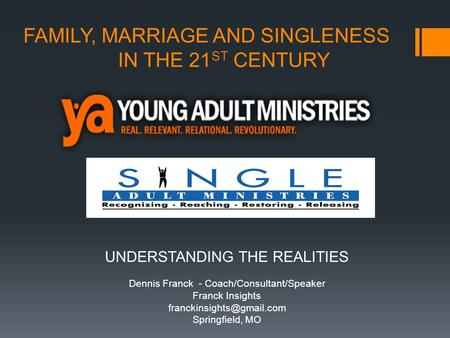 FAMILY, MARRIAGE AND SINGLENESS IN THE 21 ST CENTURY UNDERSTANDING THE REALITIES Dennis Franck - Coach/Consultant/Speaker Franck Insights