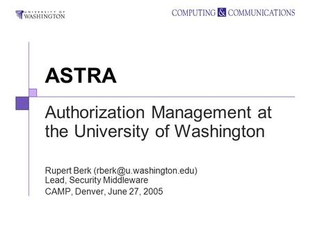 ASTRA Authorization Management at the University of Washington Rupert Berk Lead, Security Middleware CAMP, Denver, June 27, 2005.