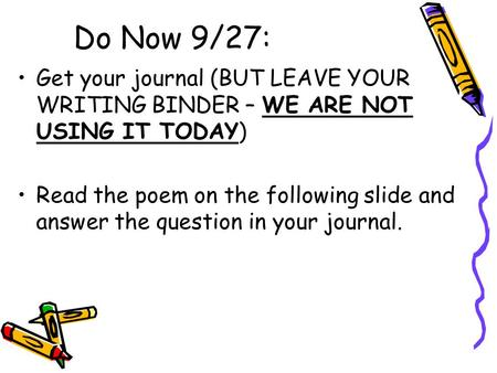 Do Now 9/27: Get your journal (BUT LEAVE YOUR WRITING BINDER – WE ARE NOT USING IT TODAY) Read the poem on the following slide and answer the question.