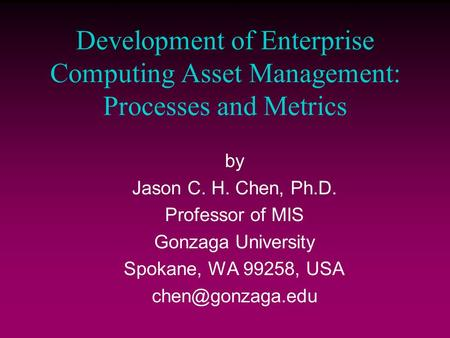 Development of Enterprise Computing Asset Management: Processes and Metrics by Jason C. H. Chen, Ph.D. Professor of MIS Gonzaga University Spokane, WA.