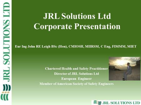 Eur Ing John RE Leigh BSc (Hon), CMIOSH, MIIRSM, C Eng, FIMMM, MIET Chartered Health and Safety Practitioner Director of JRL Solutions Ltd European Engineer.