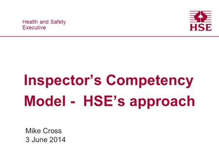 Health and Safety Executive Health and Safety Executive Inspector's Competency Model - HSE's approach Mike Cross 3 June 2014.