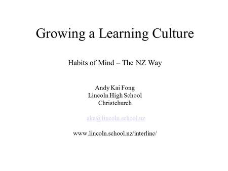 Growing a Learning Culture Habits of Mind – The NZ Way Andy Kai Fong Lincoln High School Christchurch