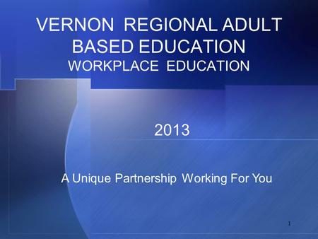 1 VERNON REGIONAL ADULT BASED EDUCATION WORKPLACE EDUCATION 2013 A Unique Partnership Working For You.