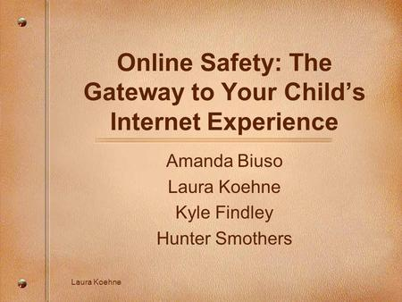 Laura Koehne Online Safety: The Gateway to Your Child's Internet Experience Amanda Biuso Laura Koehne Kyle Findley Hunter Smothers.