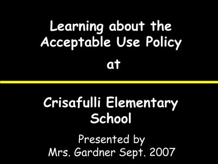 Learning about the Acceptable Use Policy at Crisafulli Elementary School Presented by Mrs. Gardner Sept. 2007.