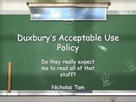 Duxbury's Acceptable Use Policy Do they really expect me to read all of that stuff? Nicholas Tam Do they really expect me to read all of that stuff? Nicholas.